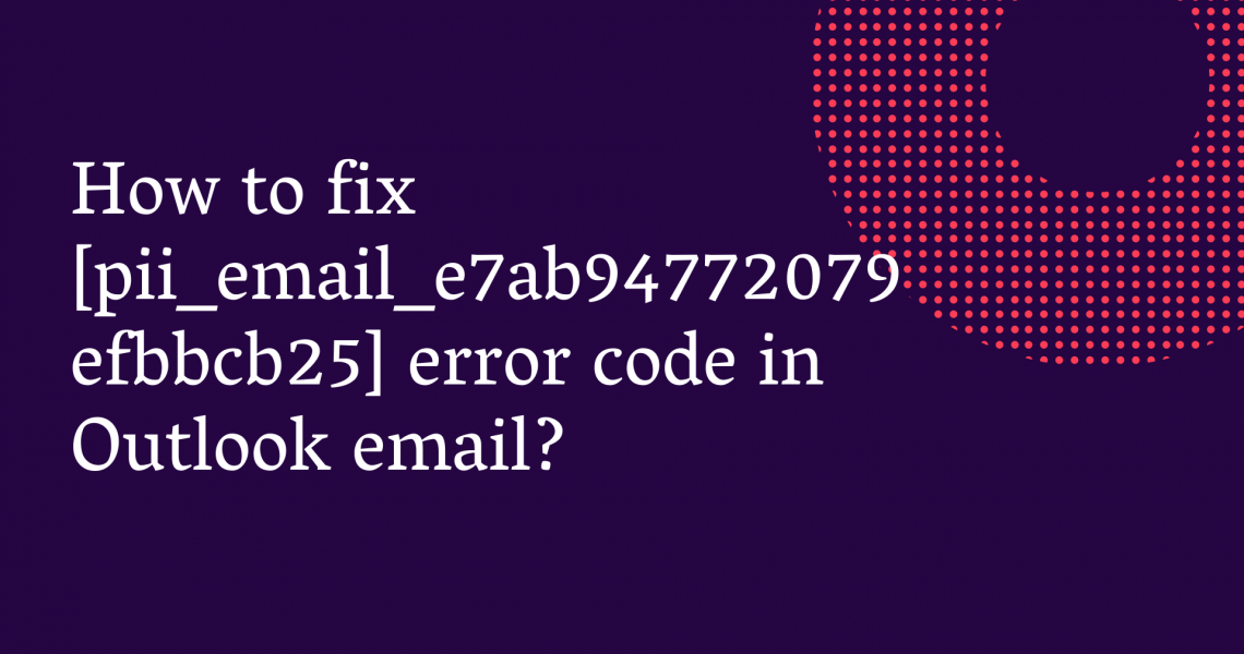 How To Resolved MS Error Codes [pii_email_e7ab94772079efbbcb25] in 2021?